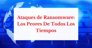 ataques de ransomware. los peores de todos los tiempos helpransomware