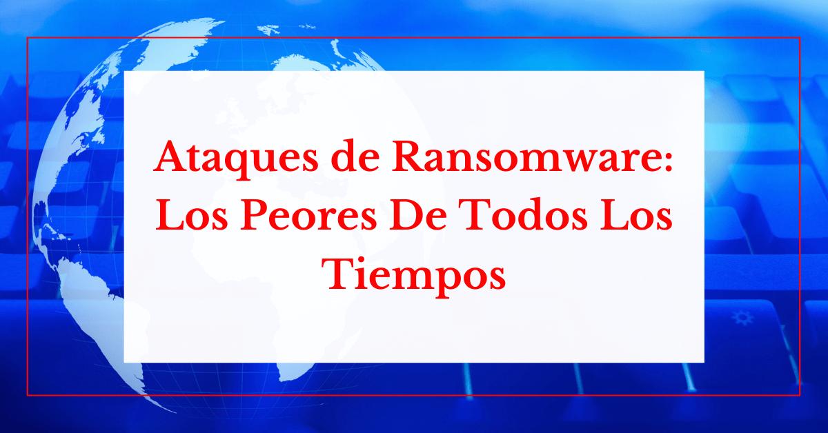 Ataque De ransomware: ¿Cuáles Son Los Peores De Todos Los Tiempos?