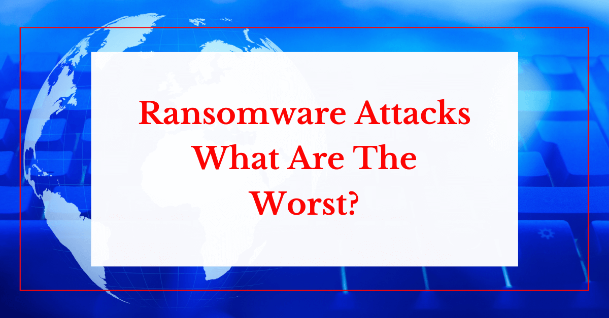 Ransomware Attacks: What Are The Worst?