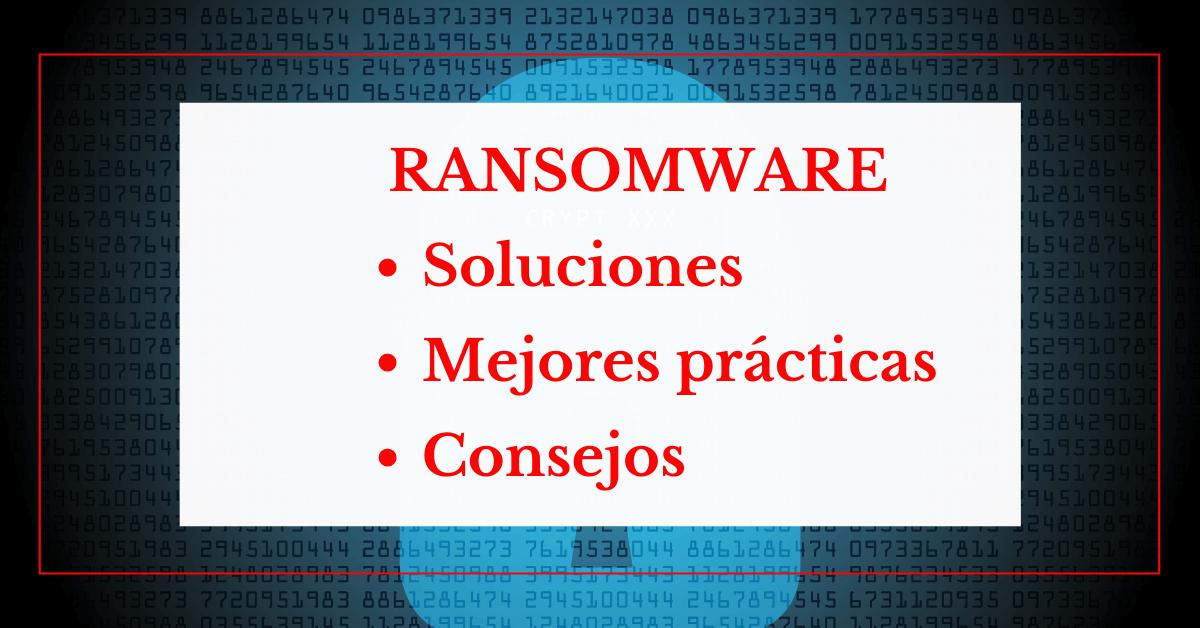 Ransomware: Soluciones, Mejores Prácticas Y Consejos