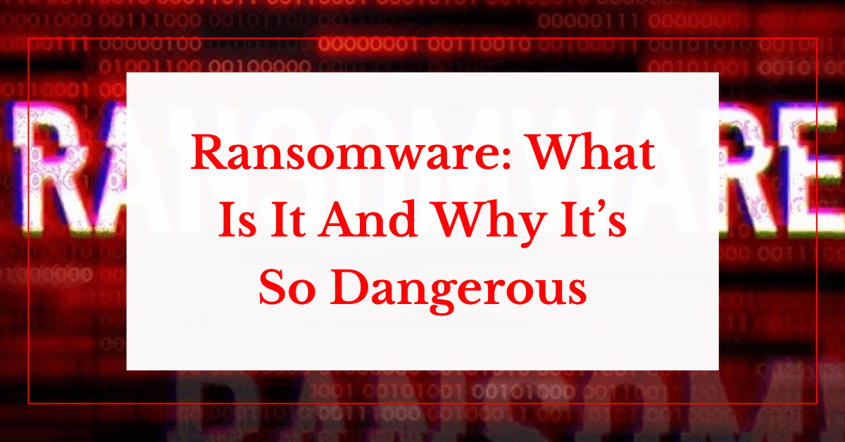 Ransomware: What Is It And Why It's So Dangerous